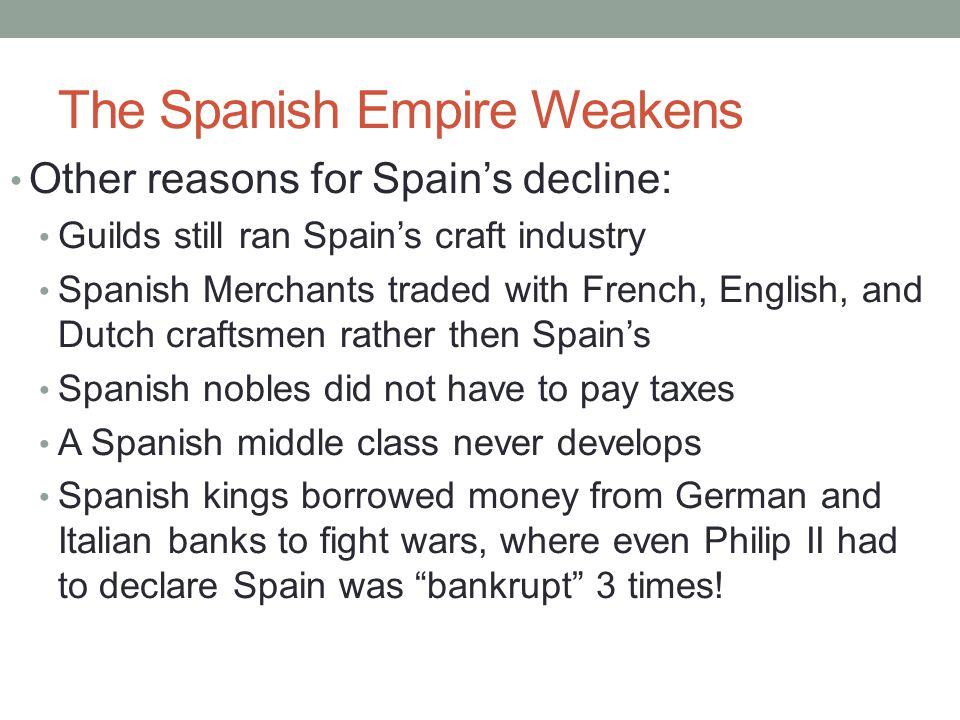 The Spanish Empire Weakens Other reasons for Spain's decline: Guilds still ran Spain's craft industry Spanish Merchants traded with French, English, a