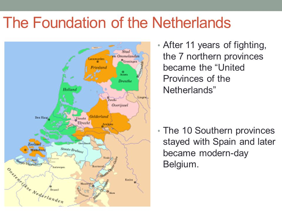 """The Foundation of the Netherlands After 11 years of fighting, the 7 northern provinces became the """"United Provinces of the Netherlands"""" The 10 Souther"""