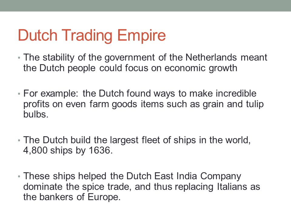 Dutch Trading Empire The stability of the government of the Netherlands meant the Dutch people could focus on economic growth For example: the Dutch f