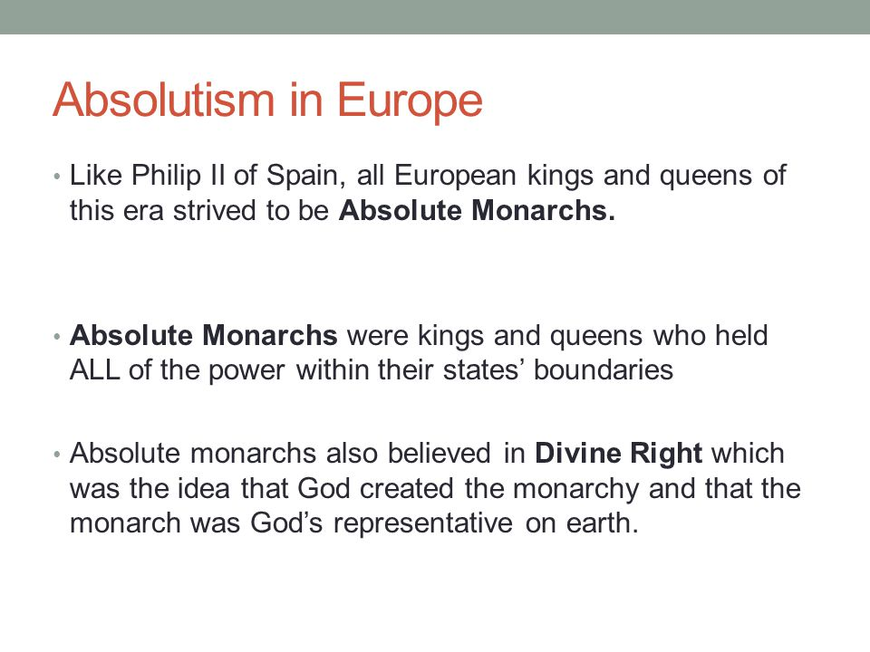 Absolutism in Europe Like Philip II of Spain, all European kings and queens of this era strived to be Absolute Monarchs. Absolute Monarchs were kings