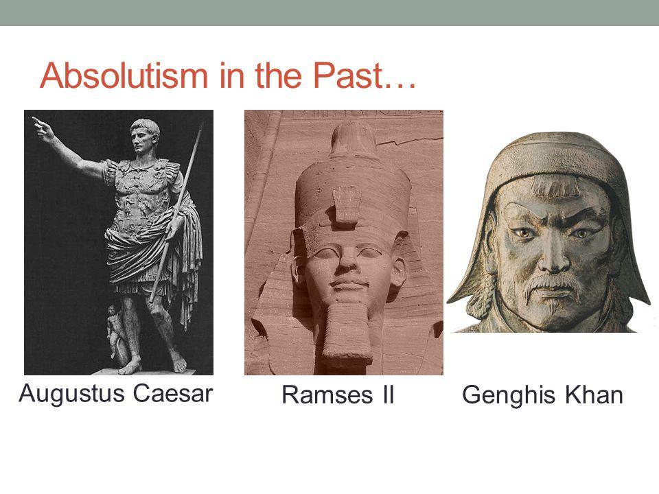 Absolutism in the Past… Augustus Caesar Ramses IIGenghis Khan