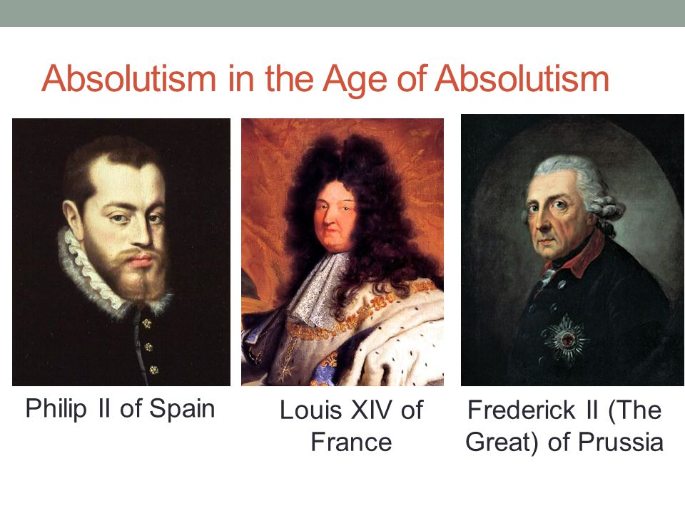 Absolutism in the Age of Absolutism Philip II of Spain Louis XIV of France Frederick II (The Great) of Prussia