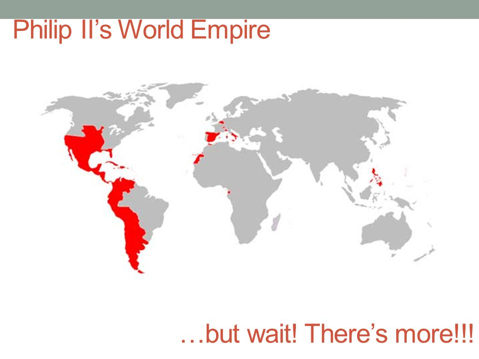 Philip II's World Empire …but wait! There's more!!!