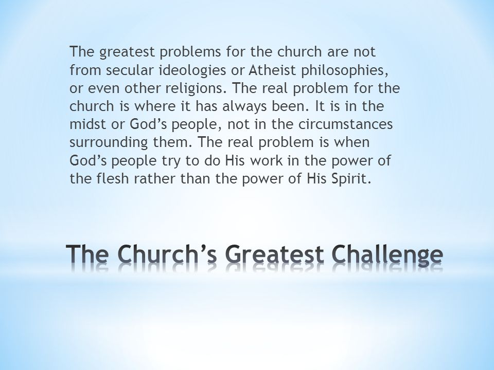 The greatest problems for the church are not from secular ideologies or Atheist philosophies, or even other religions. The real problem for the church