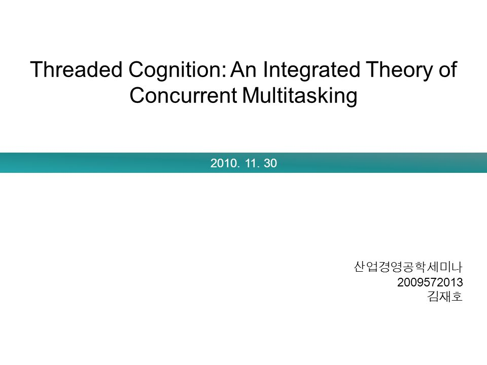 Threaded Cognition: An Integrated Theory of Concurrent Multitasking 2010. 11. 30 산업경영공학세미나 2009572013 김재호