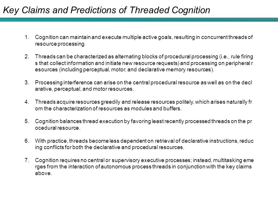 Key Claims and Predictions of Threaded Cognition 1.Cognition can maintain and execute multiple active goals, resulting in concurrent threads of resour