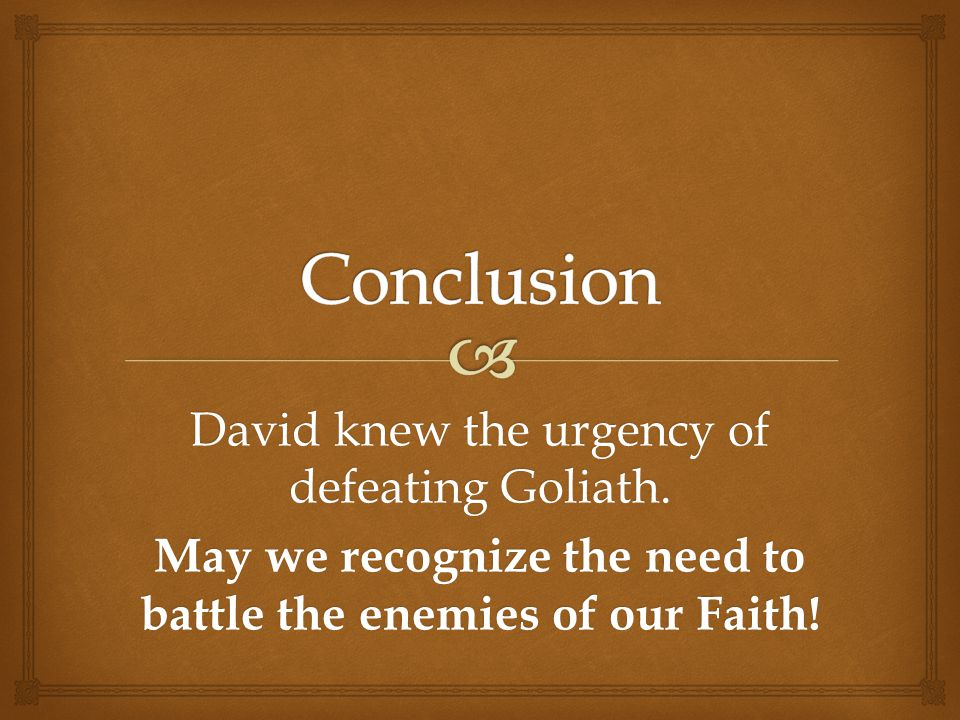 David knew the urgency of defeating Goliath.