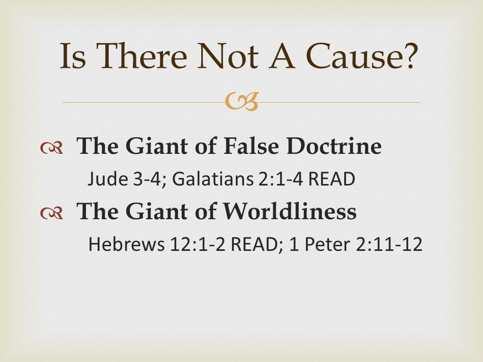   The Giant of False Doctrine Jude 3-4; Galatians 2:1-4 READ  The Giant of Worldliness Hebrews 12:1-2 READ; 1 Peter 2:11-12 Is There Not A Cause
