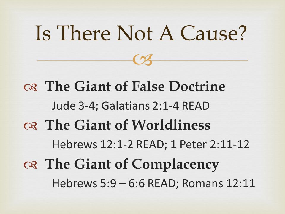   The Giant of False Doctrine Jude 3-4; Galatians 2:1-4 READ  The Giant of Worldliness Hebrews 12:1-2 READ; 1 Peter 2:11-12  The Giant of Complacency Hebrews 5:9 – 6:6 READ; Romans 12:11 Is There Not A Cause