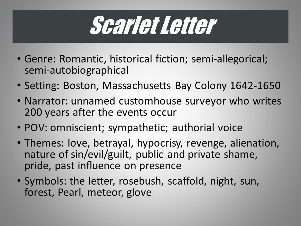 Scarlet Letter Genre: Romantic, historical fiction; semi-allegorical; semi-autobiographical Setting: Boston, Massachusetts Bay Colony 1642-1650 Narrator: unnamed customhouse surveyor who writes 200 years after the events occur POV: omniscient; sympathetic; authorial voice Themes: love, betrayal, hypocrisy, revenge, alienation, nature of sin/evil/guilt, public and private shame, pride, past influence on presence Symbols: the letter, rosebush, scaffold, night, sun, forest, Pearl, meteor, glove