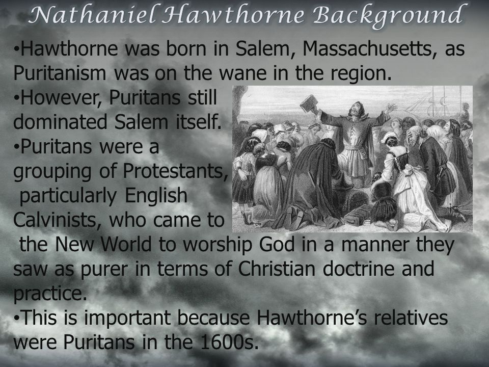 Hawthorne was born in Salem, Massachusetts, as Puritanism was on the wane in the region. However, Puritans still dominated Salem itself. Puritans were