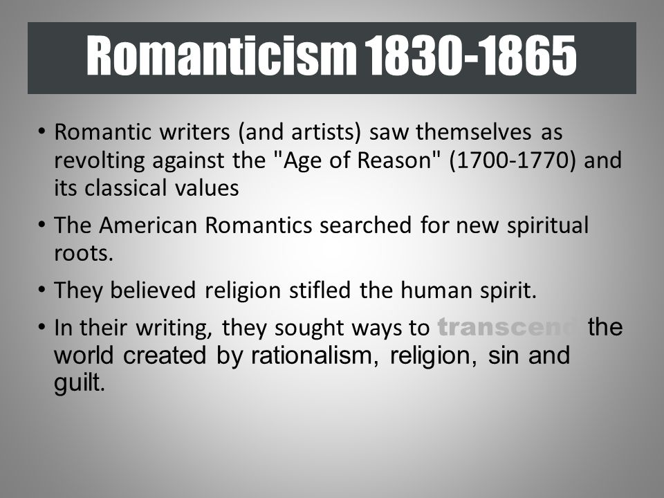 Romanticism 1830-1865 Romantic writers (and artists) saw themselves as revolting against the Age of Reason (1700-1770) and its classical values The American Romantics searched for new spiritual roots.