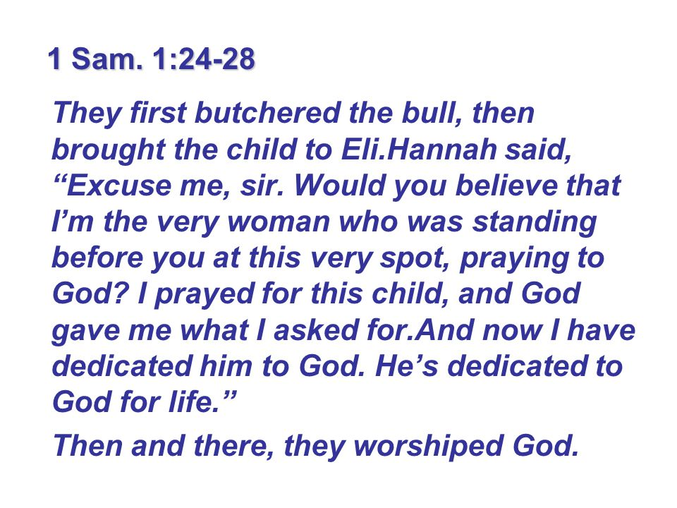 """1 Sam. 1:24-28 They first butchered the bull, then brought the child to Eli.Hannah said, """"Excuse me, sir. Would you believe that I'm the very woman wh"""