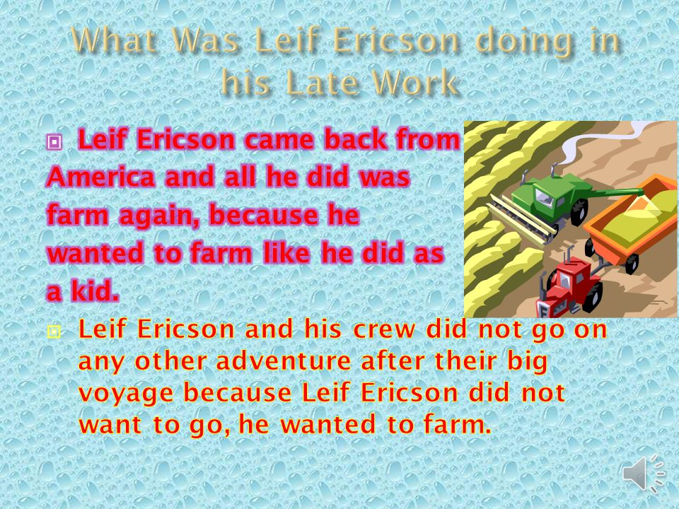  Nobody actually knows where Leif Ericson actually sailed, they know he sailed to North America, but they are not 100% sure where he sailed in North America.