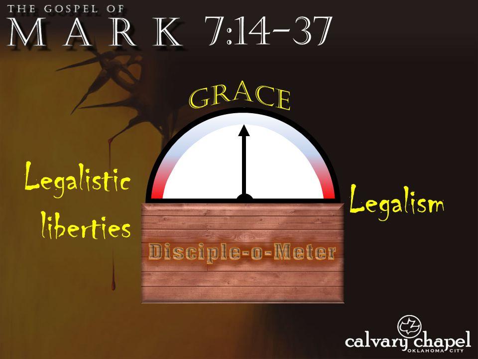 7:14-37 Legalism Legalistic liberties