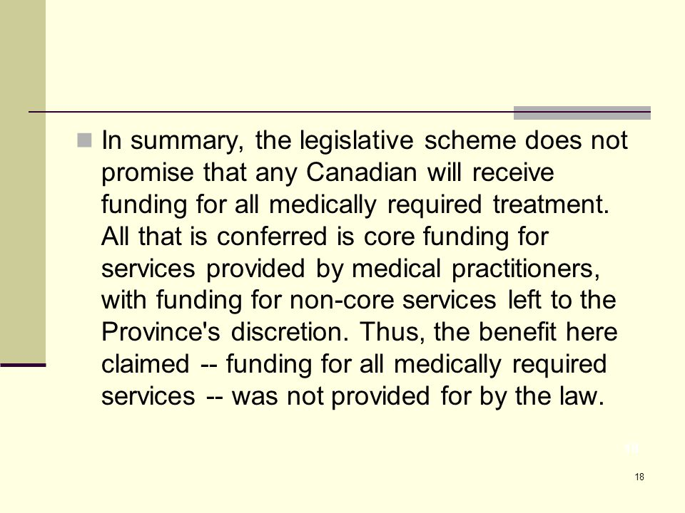 18 In summary, the legislative scheme does not promise that any Canadian will receive funding for all medically required treatment.