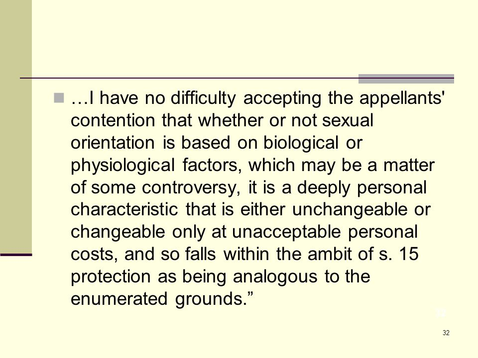 32 …I have no difficulty accepting the appellants contention that whether or not sexual orientation is based on biological or physiological factors, which may be a matter of some controversy, it is a deeply personal characteristic that is either unchangeable or changeable only at unacceptable personal costs, and so falls within the ambit of s.