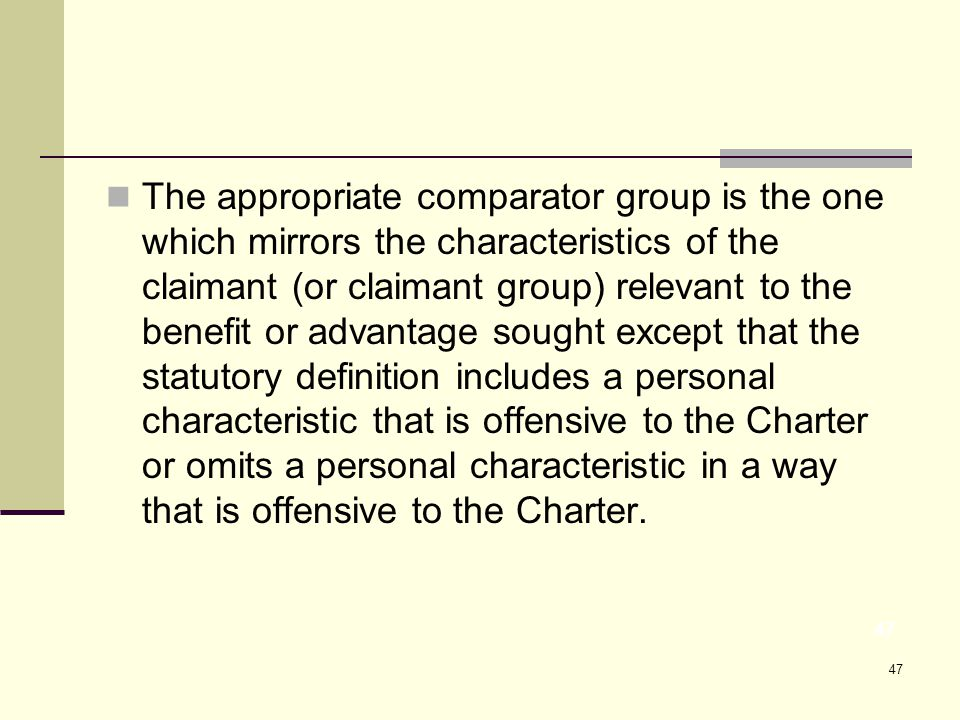 47 The appropriate comparator group is the one which mirrors the characteristics of the claimant (or claimant group) relevant to the benefit or advantage sought except that the statutory definition includes a personal characteristic that is offensive to the Charter or omits a personal characteristic in a way that is offensive to the Charter.