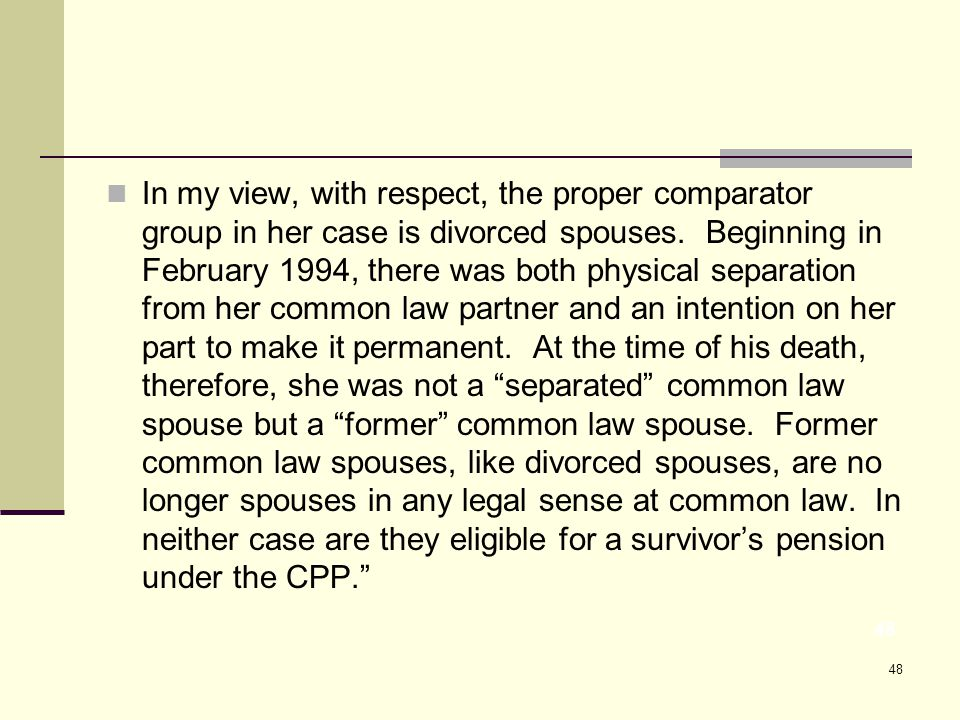 48 In my view, with respect, the proper comparator group in her case is divorced spouses.