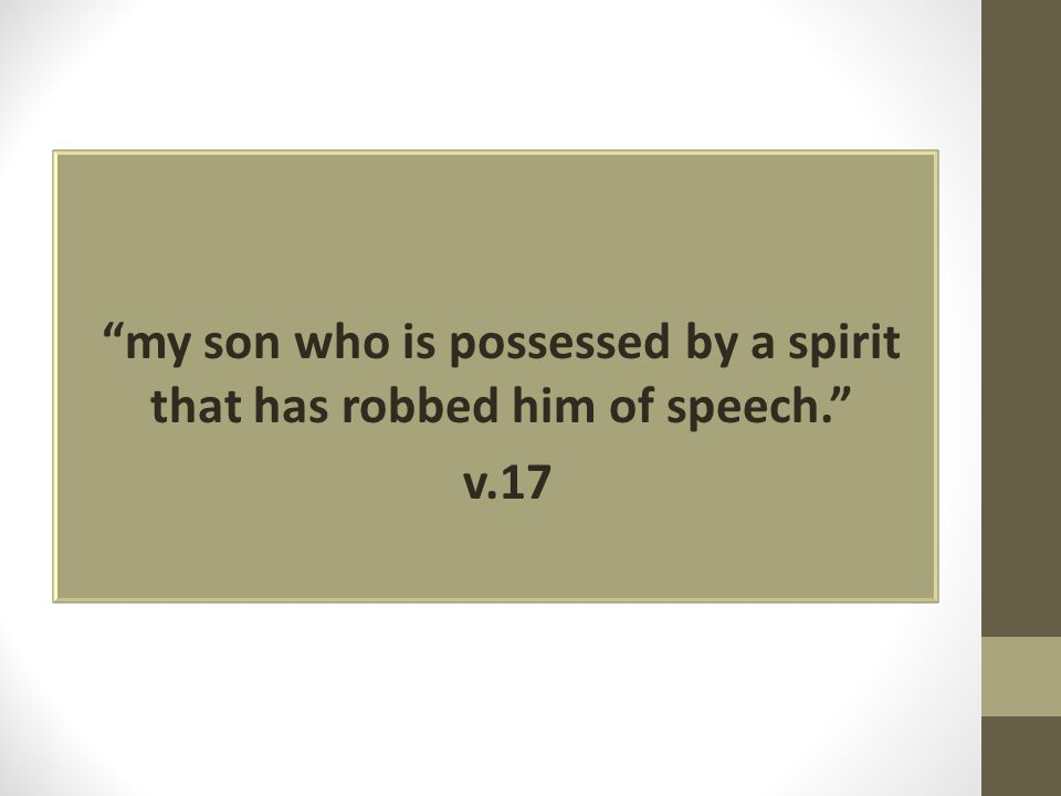 """my son who is possessed by a spirit that has robbed him of speech."" v.17"