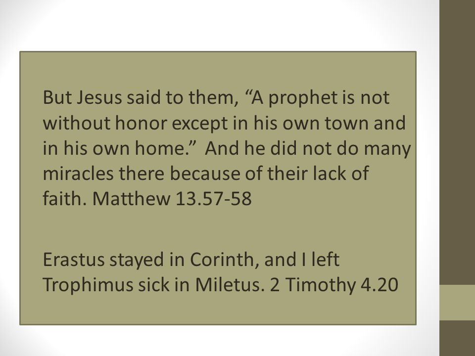 "But Jesus said to them, ""A prophet is not without honor except in his own town and in his own home."" And he did not do many miracles there because of"
