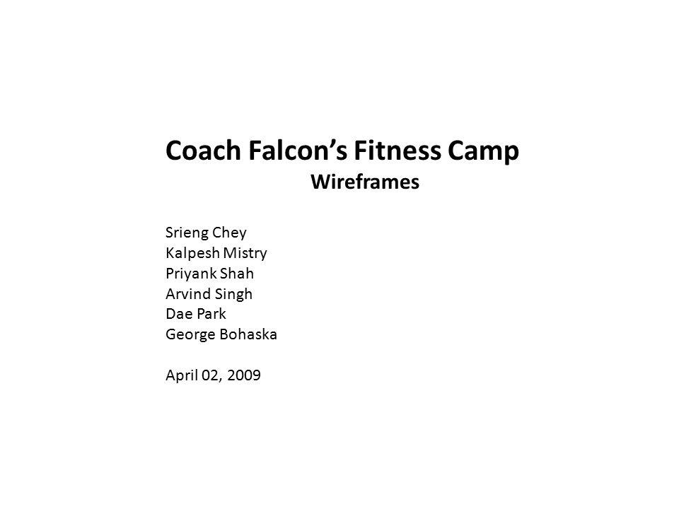 Coach Falcon's Fitness Camp Wireframes Srieng Chey Kalpesh Mistry Priyank Shah Arvind Singh Dae Park George Bohaska April 02, 2009