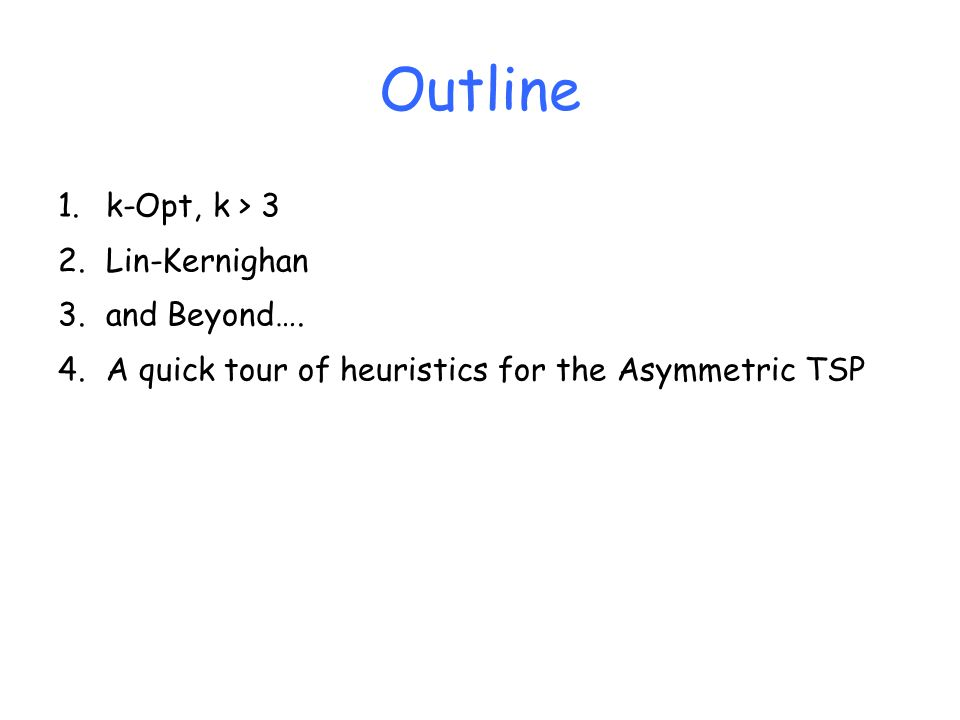 Outline 1.k-Opt, k > 3 2.Lin-Kernighan 3.and Beyond…. 4.A quick tour of heuristics for the Asymmetric TSP