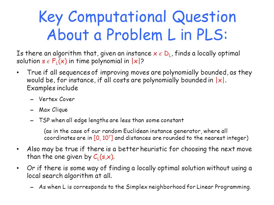 Key Computational Question About a Problem L in PLS: Is there an algorithm that, given an instance x D L, finds a locally optimal solution s F L (x) in time polynomial in |x|.