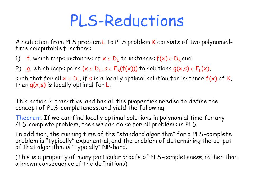 PLS-Reductions A reduction from PLS problem L to PLS problem K consists of two polynomial- time computable functions: 1) f, which maps instances of x D L to instances f(x) D K and 2) g, which maps pairs (x D L, s F K (f(x))) to solutions g(x,s) F L (x), such that for all x D L, if s is a locally optimal solution for instance f(x) of K, then g(x,s) is locally optimal for L.