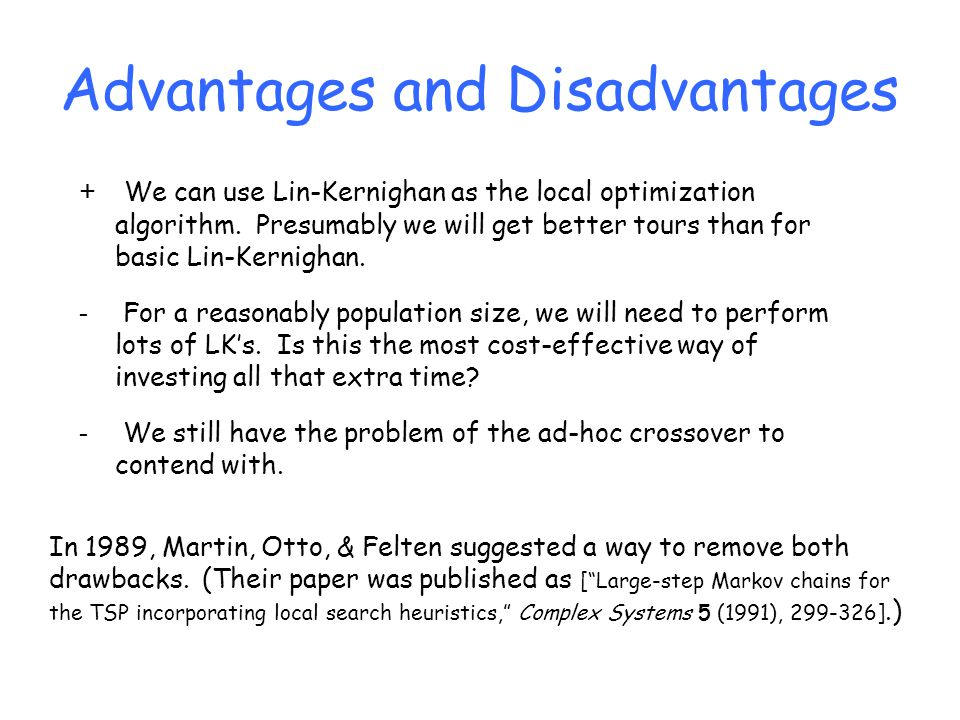 Advantages and Disadvantages + We can use Lin-Kernighan as the local optimization algorithm. Presumably we will get better tours than for basic Lin-Ke