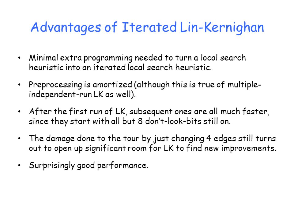 Advantages of Iterated Lin-Kernighan Minimal extra programming needed to turn a local search heuristic into an iterated local search heuristic. Prepro