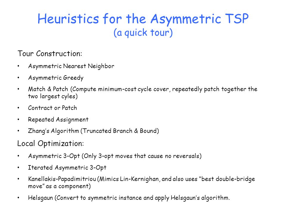 Heuristics for the Asymmetric TSP (a quick tour) Tour Construction: Asymmetric Nearest Neighbor Asymmetric Greedy Match & Patch (Compute minimum-cost cycle cover, repeatedly patch together the two largest cyles) Contract or Patch Repeated Assignment Zhang's Algorithm (Truncated Branch & Bound) Local Optimization: Asymmetric 3-Opt (Only 3-opt moves that cause no reversals) Iterated Asymmetric 3-Opt Kanellakis-Papadimitriou (Mimics Lin-Kernighan, and also uses best double-bridge move as a component) Helsgaun (Convert to symmetric instance and apply Helsgaun's algorithm.