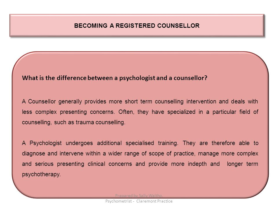BECOMING A REGISTERED COUNSELLOR What is the difference between a psychologist and a counsellor? A Counsellor generally provides more short term couns