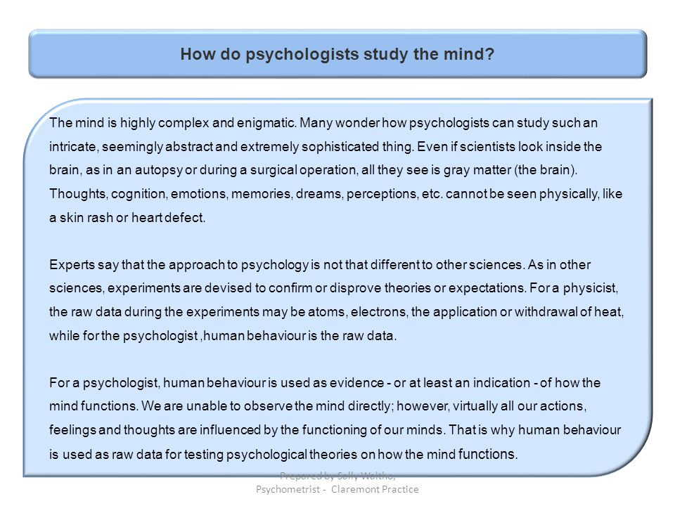 How do psychologists study the mind? The mind is highly complex and enigmatic. Many wonder how psychologists can study such an intricate, seemingly ab