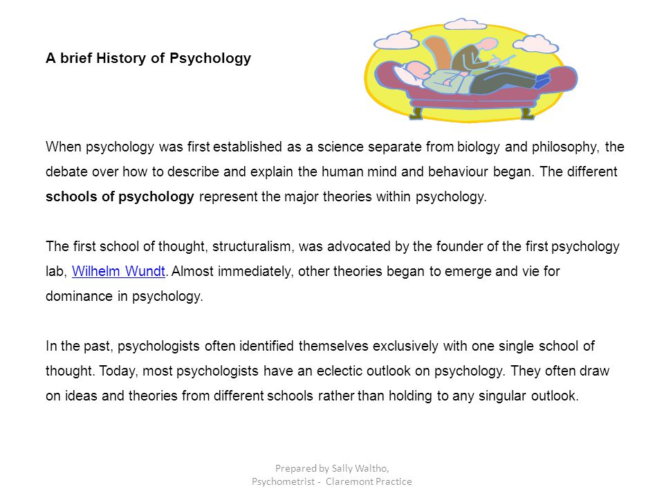 A brief History of Psychology When psychology was first established as a science separate from biology and philosophy, the debate over how to describe and explain the human mind and behaviour began.