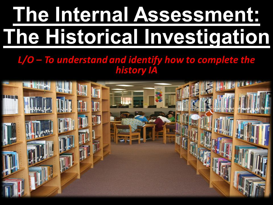 The Internal Assessment: The Historical Investigation L/O – To understand and identify how to complete the history IA