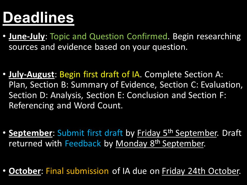 Deadlines June-July: Topic and Question Confirmed. Begin researching sources and evidence based on your question. July-August: Begin first draft of IA