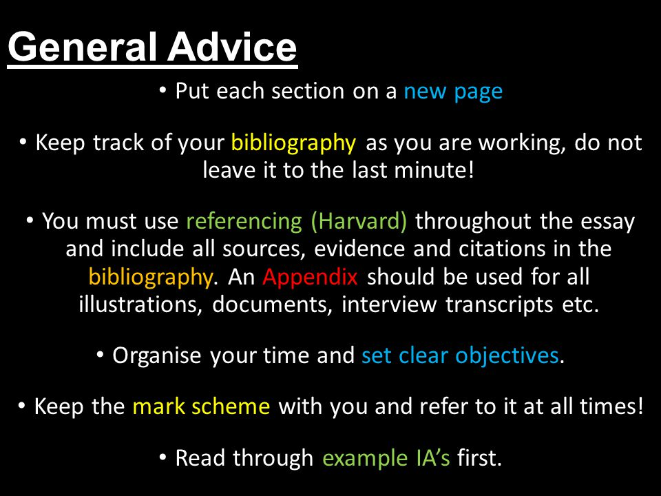 General Advice Put each section on a new page Keep track of your bibliography as you are working, do not leave it to the last minute! You must use ref