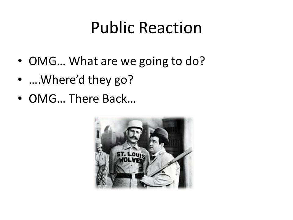 Public Reaction OMG… What are we going to do? ….Where'd they go? OMG… There Back…