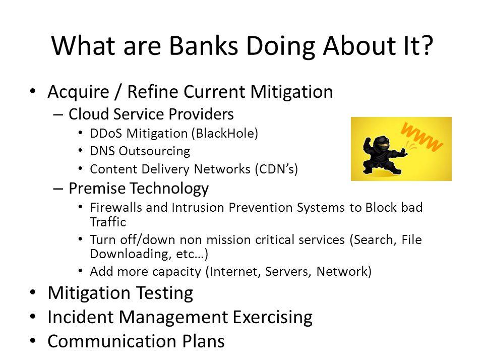 What are Banks Doing About It? Acquire / Refine Current Mitigation – Cloud Service Providers DDoS Mitigation (BlackHole) DNS Outsourcing Content Deliv