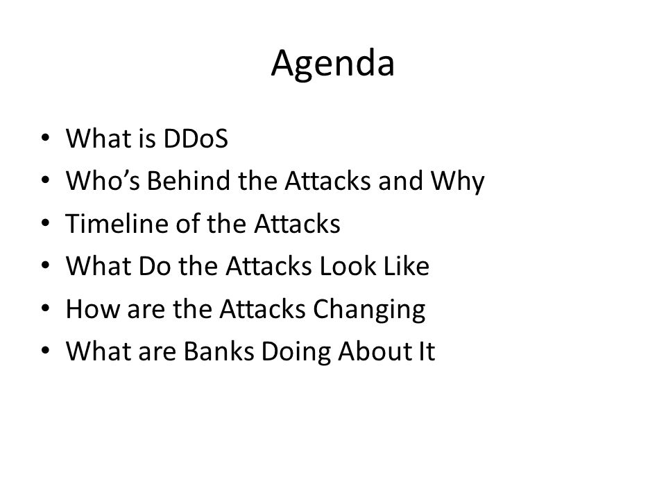 Agenda What is DDoS Who's Behind the Attacks and Why Timeline of the Attacks What Do the Attacks Look Like How are the Attacks Changing What are Banks