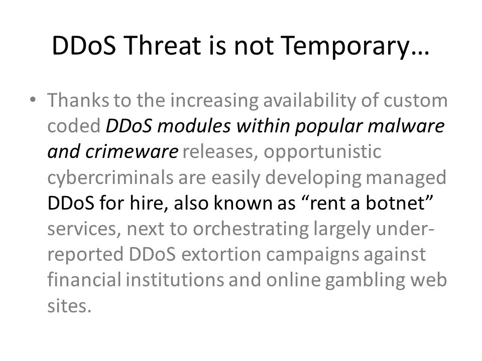 DDoS Threat is not Temporary… Thanks to the increasing availability of custom coded DDoS modules within popular malware and crimeware releases, opport