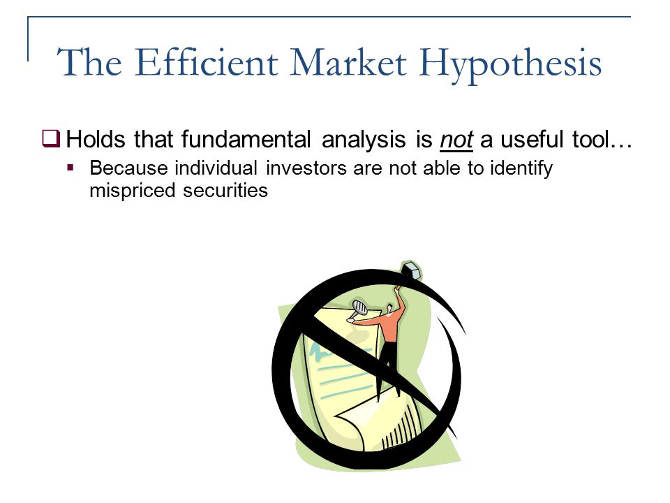 The Efficient Market Hypothesis  Holds that fundamental analysis is not a useful tool…  Because individual investors are not able to identify mispri