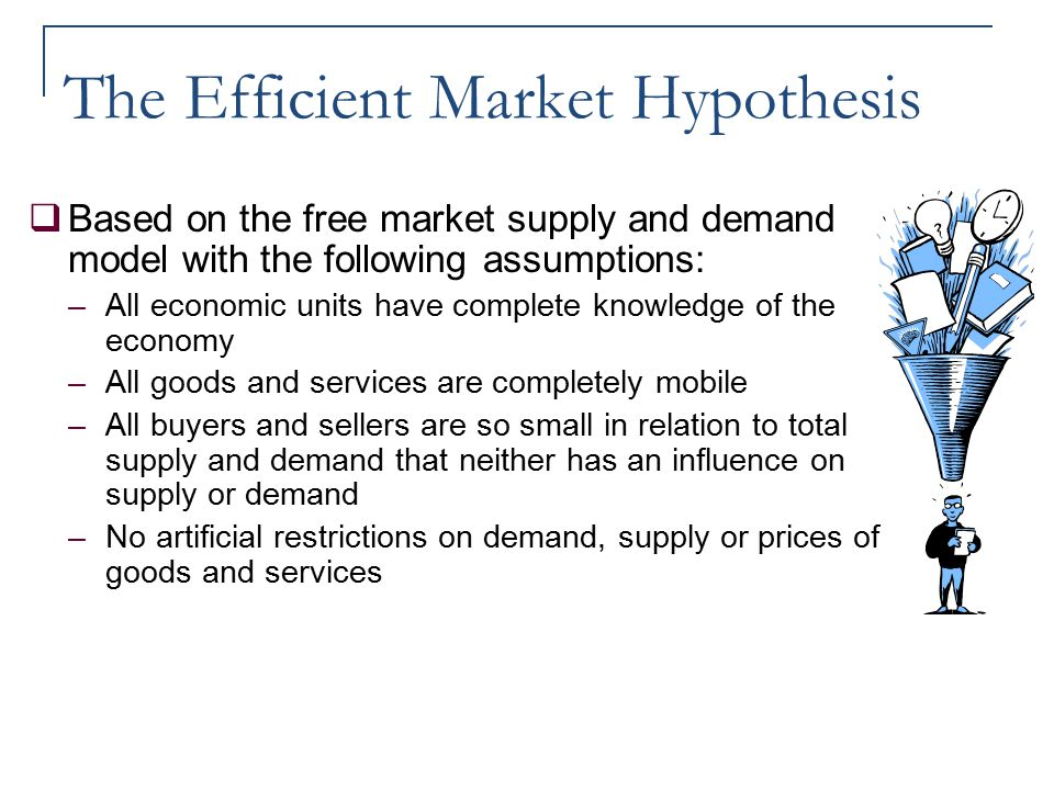 The Efficient Market Hypothesis  Based on the free market supply and demand model with the following assumptions: –All economic units have complete k