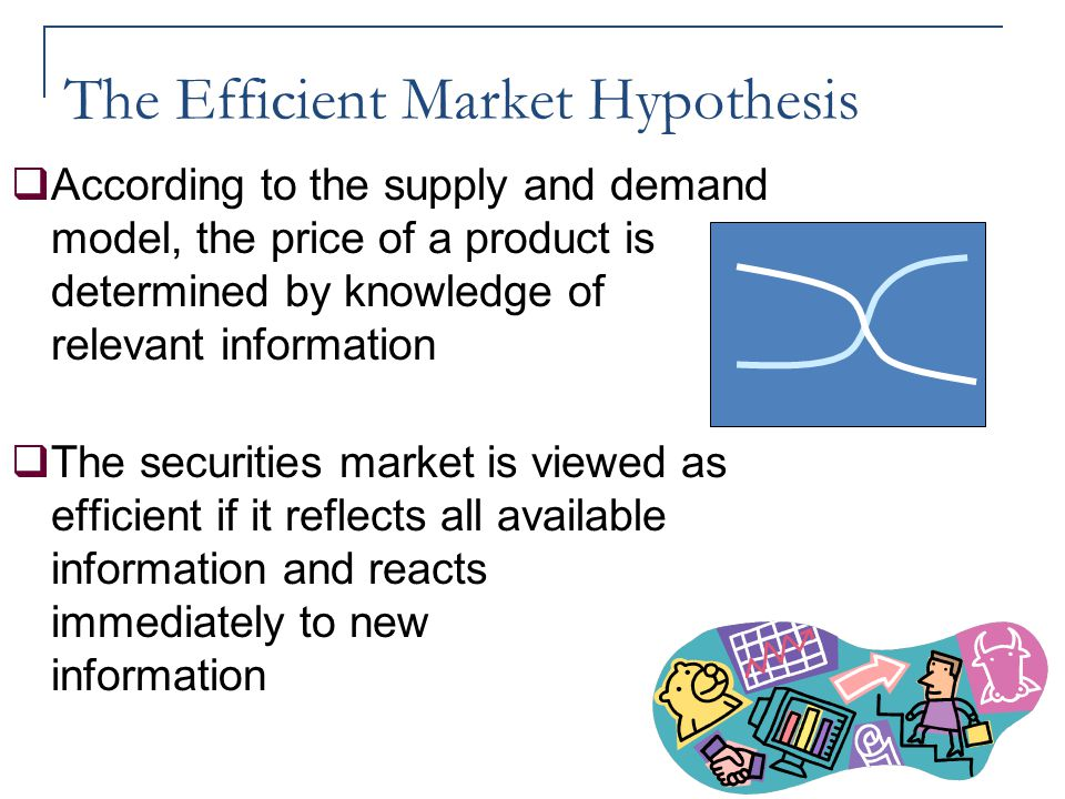The Efficient Market Hypothesis  According to the supply and demand model, the price of a product is determined by knowledge of relevant information