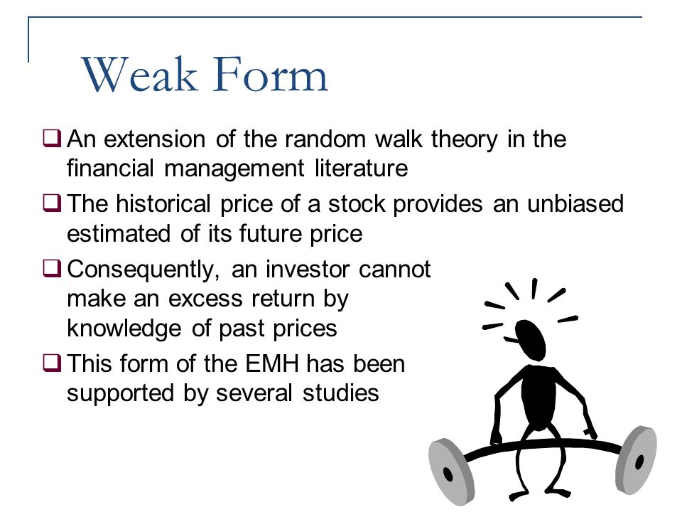Weak Form  An extension of the random walk theory in the financial management literature  The historical price of a stock provides an unbiased estim
