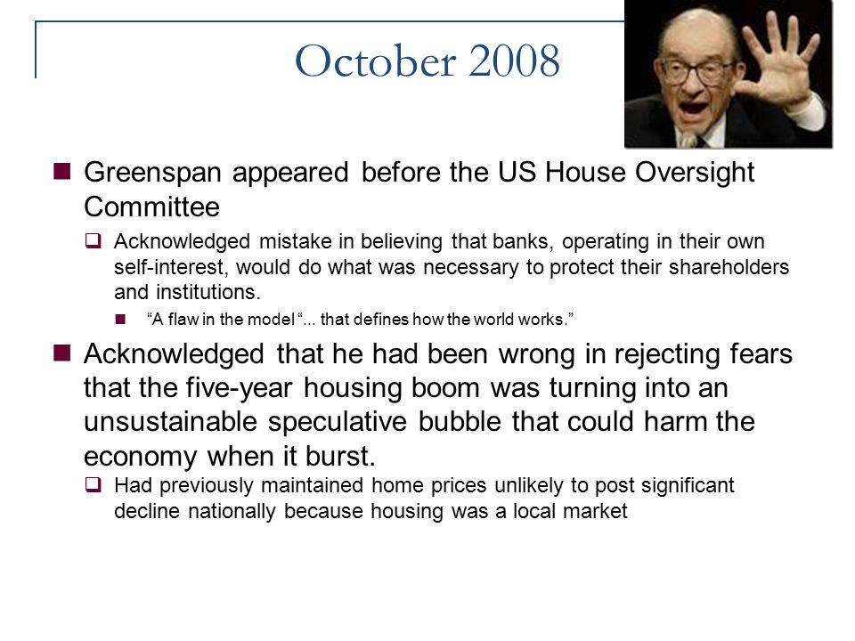 October 2008 Greenspan appeared before the US House Oversight Committee  Acknowledged mistake in believing that banks, operating in their own self-in
