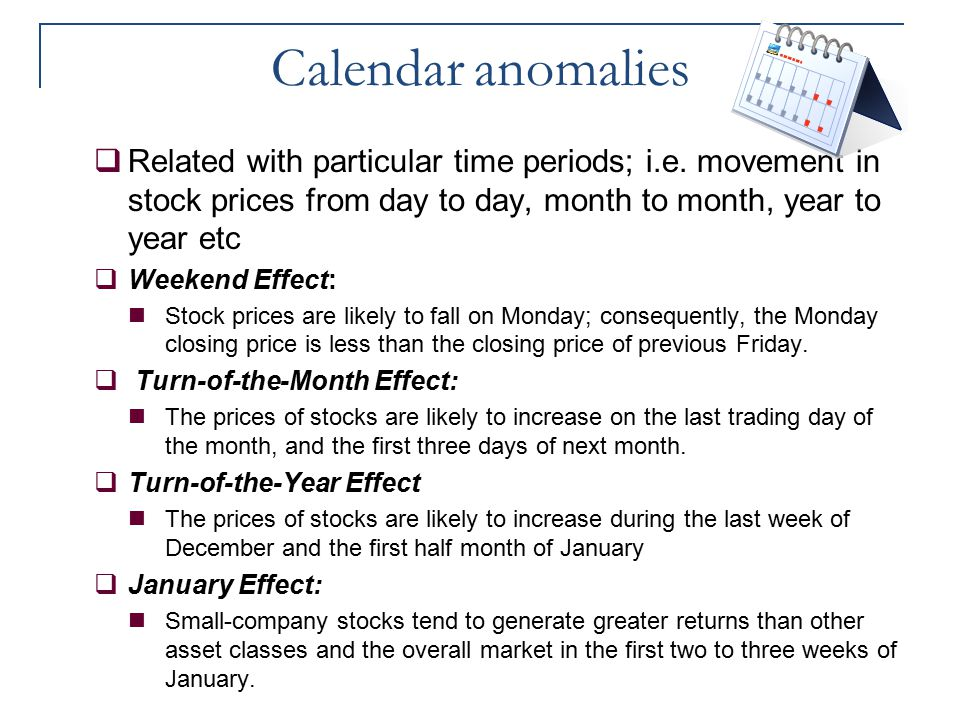 Calendar anomalies  Related with particular time periods; i.e. movement in stock prices from day to day, month to month, year to year etc  Weekend E