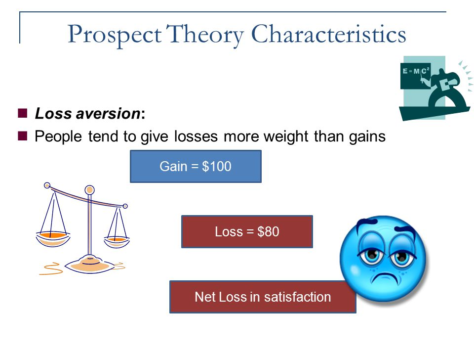 Prospect Theory Characteristics Loss aversion: People tend to give losses more weight than gains Gain = $100 Loss = $80 Net Loss in satisfaction
