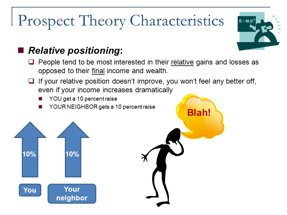 Prospect Theory Characteristics Relative positioning:  People tend to be most interested in their relative gains and losses as opposed to their final